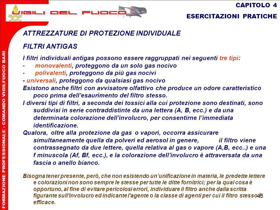 43 CAPITOLO 4 ESERCITAZIONI PRATICHE ATTREZZATURE DI PROTEZIONE INDIVIDUALE FILTRI ANTIGAS I filtri individuali antigas possono essere raggruppati nei