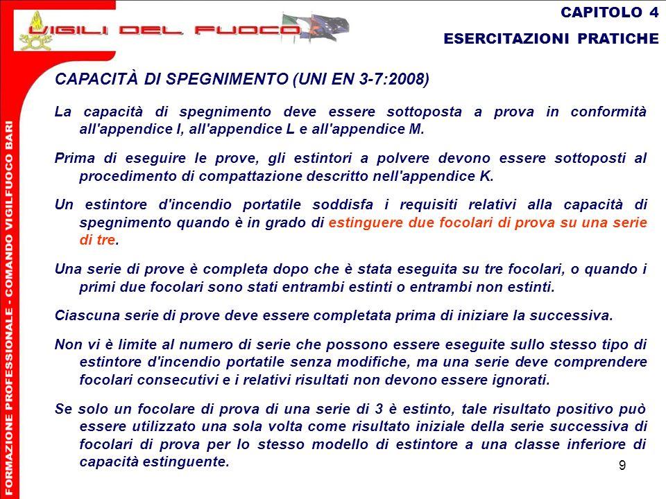 9 CAPITOLO 4 ESERCITAZIONI PRATICHE CAPACITÀ DI SPEGNIMENTO (UNI EN 3-7:2008) La capacità di spegnimento deve essere sottoposta a prova in conformità