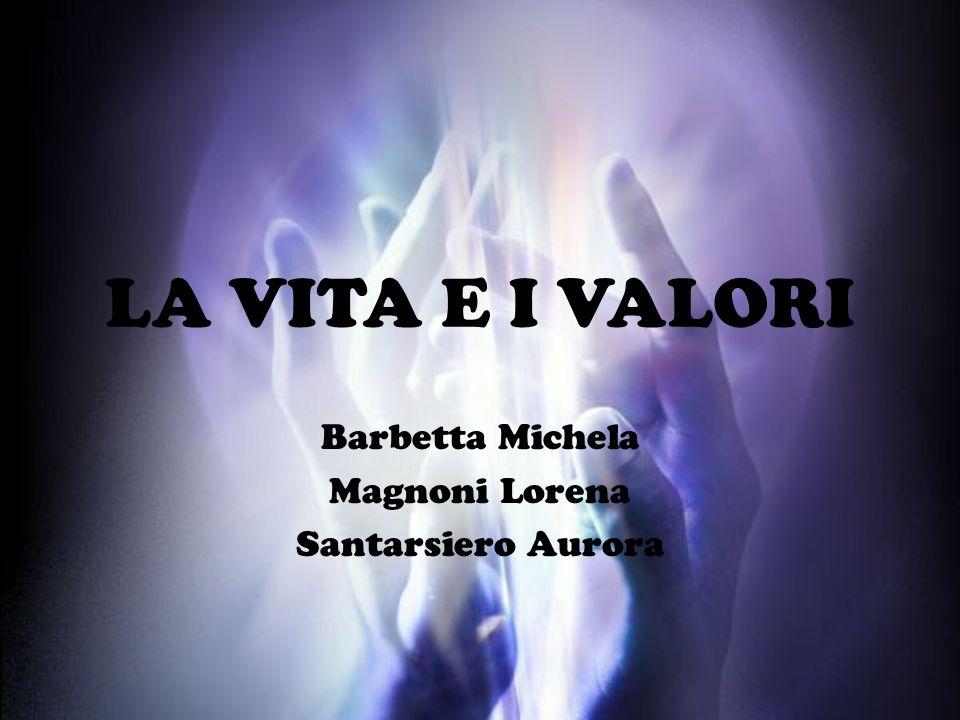LA VITA E I VALORI Barbetta Michela Magnoni Lorena Santarsiero Aurora