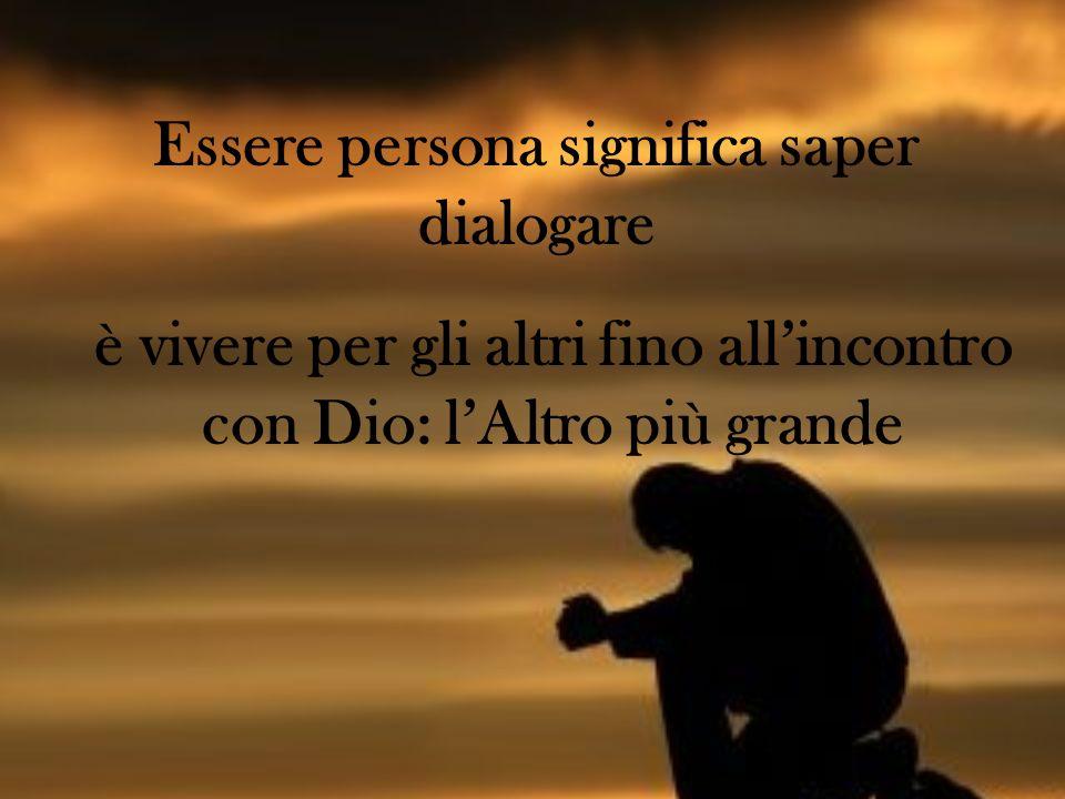 Essere persona significa saper dialogare è vivere per gli altri fino allincontro con Dio: lAltro più grande