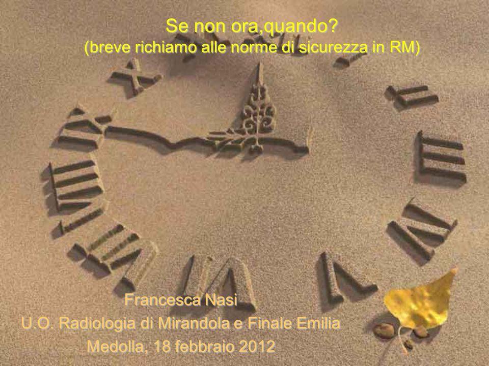 Se non ora,quando? (breve richiamo alle norme di sicurezza in RM) Francesca Nasi U.O. Radiologia di Mirandola e Finale Emilia Medolla, 18 febbraio 201