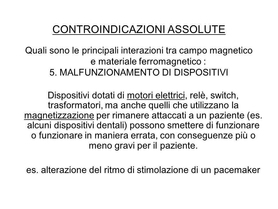 CONTROINDICAZIONI ASSOLUTE Quali sono le principali interazioni tra campo magnetico e materiale ferromagnetico : 5. MALFUNZIONAMENTO DI DISPOSITIVI Di