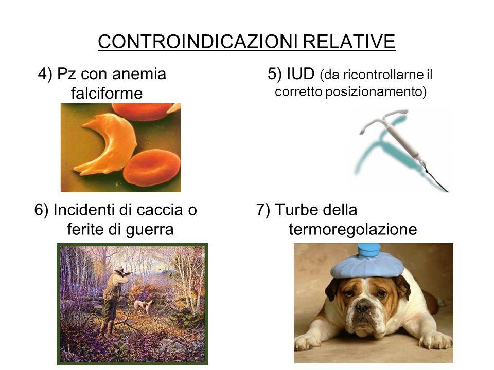 CONTROINDICAZIONI RELATIVE 4) Pz con anemia falciforme 5) IUD (da ricontrollarne il corretto posizionamento) 7) Turbe della termoregolazione 6) Incide