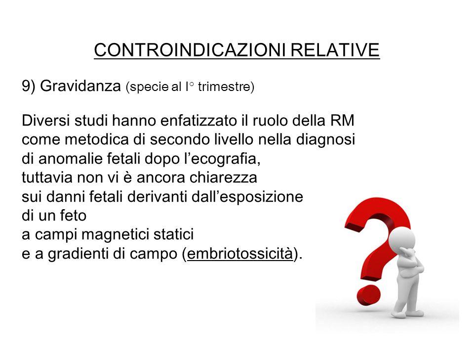 CONTROINDICAZIONI RELATIVE 9) Gravidanza (specie al I° trimestre) Diversi studi hanno enfatizzato il ruolo della RM come metodica di secondo livello n
