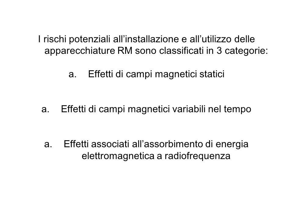 I rischi potenziali allinstallazione e allutilizzo delle apparecchiature RM sono classificati in 3 categorie: a.Effetti di campi magnetici statici a.E