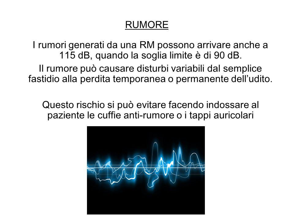 RUMORE I rumori generati da una RM possono arrivare anche a 115 dB, quando la soglia limite è di 90 dB. Il rumore può causare disturbi variabili dal s