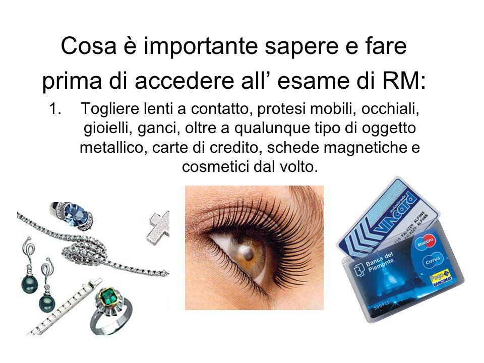 Cosa è importante sapere e fare prima di accedere all esame di RM: 1.Togliere lenti a contatto, protesi mobili, occhiali, gioielli, ganci, oltre a qua
