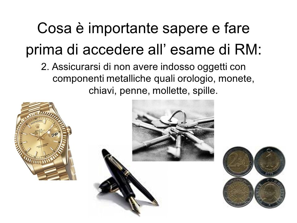 Cosa è importante sapere e fare prima di accedere all esame di RM: 2. Assicurarsi di non avere indosso oggetti con componenti metalliche quali orologi