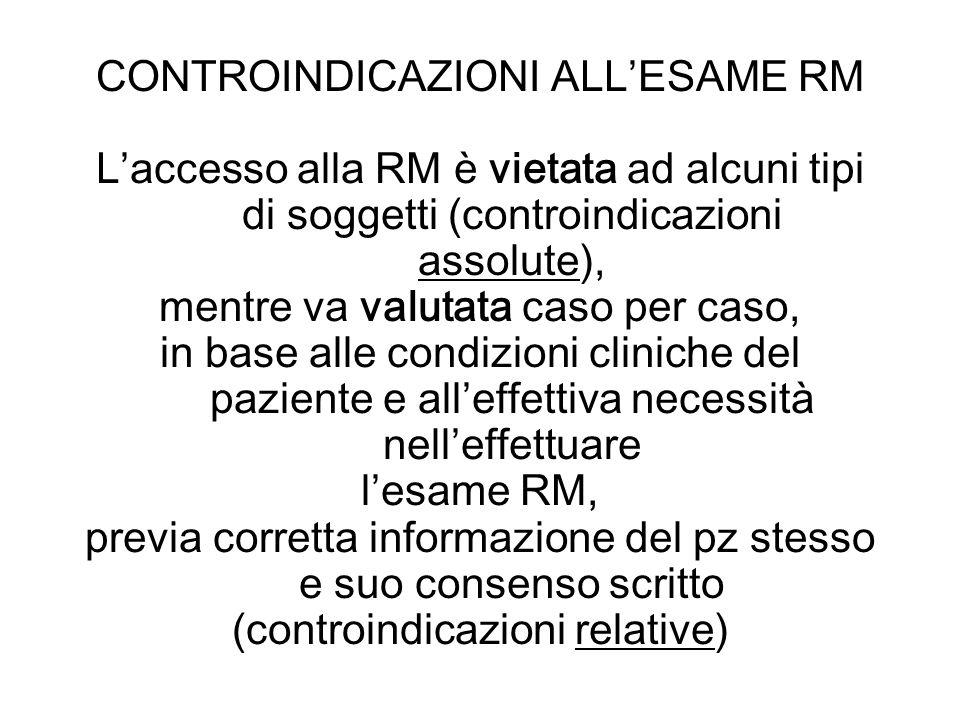 CONTROINDICAZIONI ALLESAME RM Laccesso alla RM è vietata ad alcuni tipi di soggetti (controindicazioni assolute), mentre va valutata caso per caso, in
