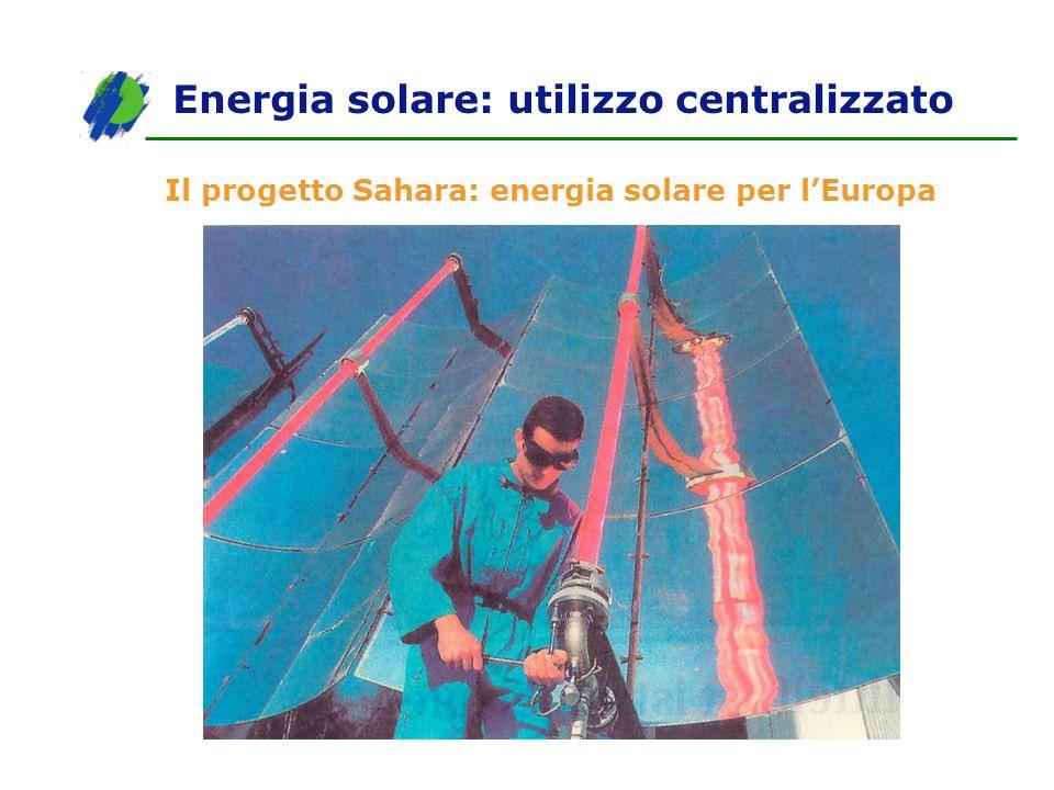 Il progetto Sahara: energia solare per lEuropa Energia solare: utilizzo centralizzato