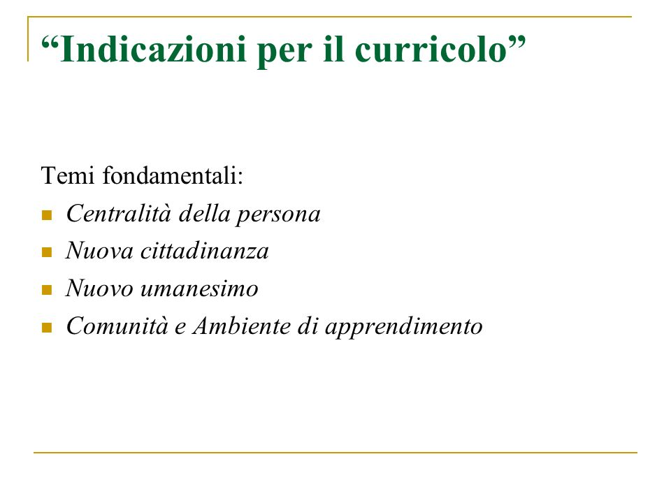 Indicazioni per il curricolo Temi fondamentali: Centralità della persona Nuova cittadinanza Nuovo umanesimo Comunità e Ambiente di apprendimento