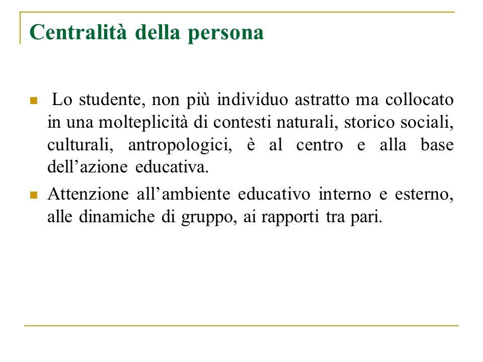 Centralità della persona Lo studente, non più individuo astratto ma collocato in una molteplicità di contesti naturali, storico sociali, culturali, an