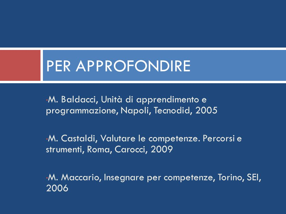 PER APPROFONDIRE M. Baldacci, Unità di apprendimento e programmazione, Napoli, Tecnodid, 2005 M. Castaldi, Valutare le competenze. Percorsi e strument