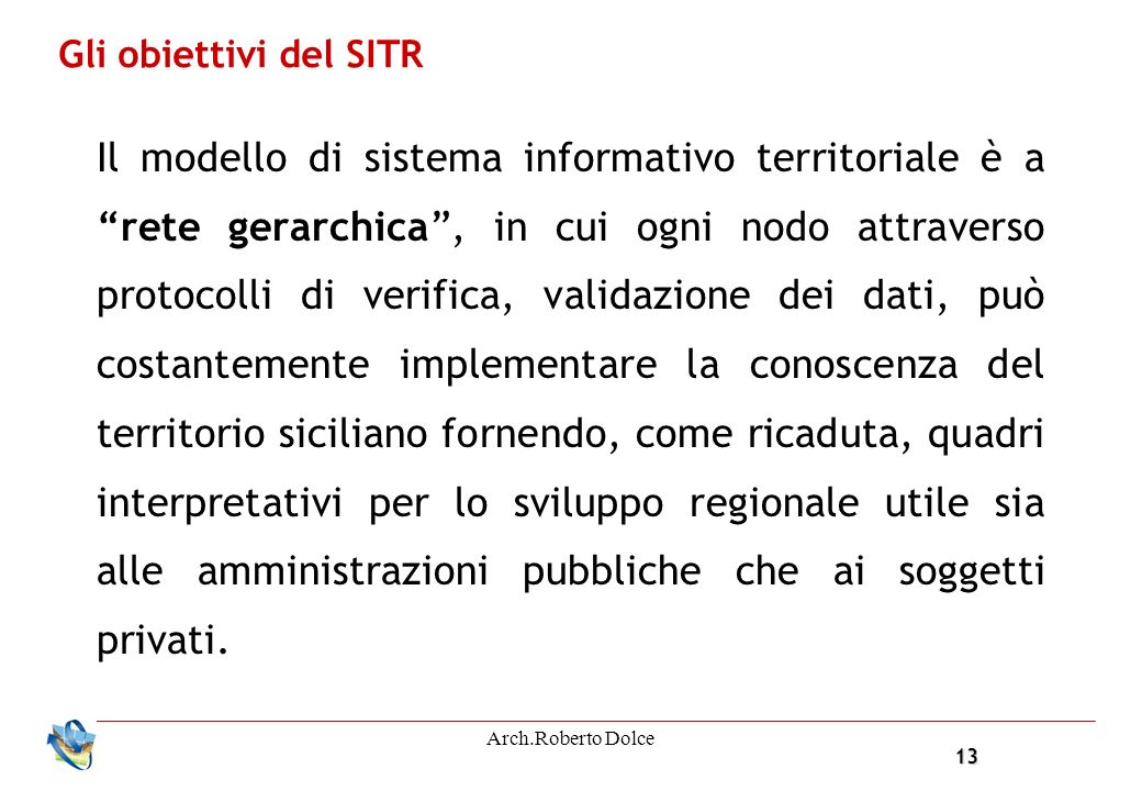 13 Arch.Roberto Dolce Gli obiettivi del SITR Il modello di sistema informativo territoriale è a rete gerarchica, in cui ogni nodo attraverso protocoll
