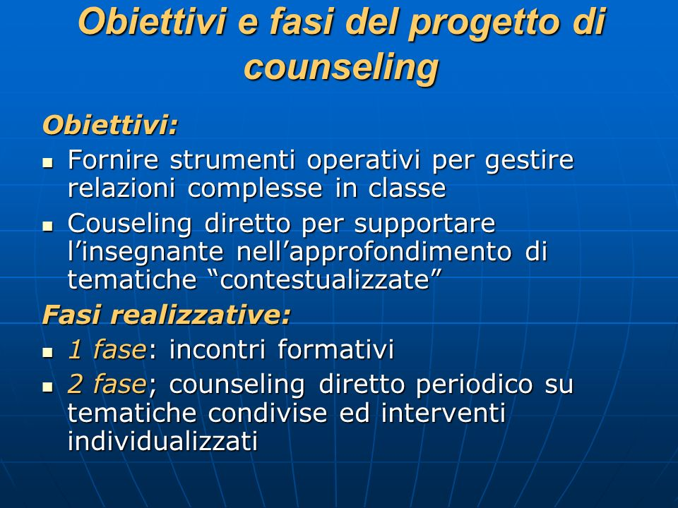 Obiettivi e fasi del progetto di counseling Obiettivi: Fornire strumenti operativi per gestire relazioni complesse in classe Fornire strumenti operati