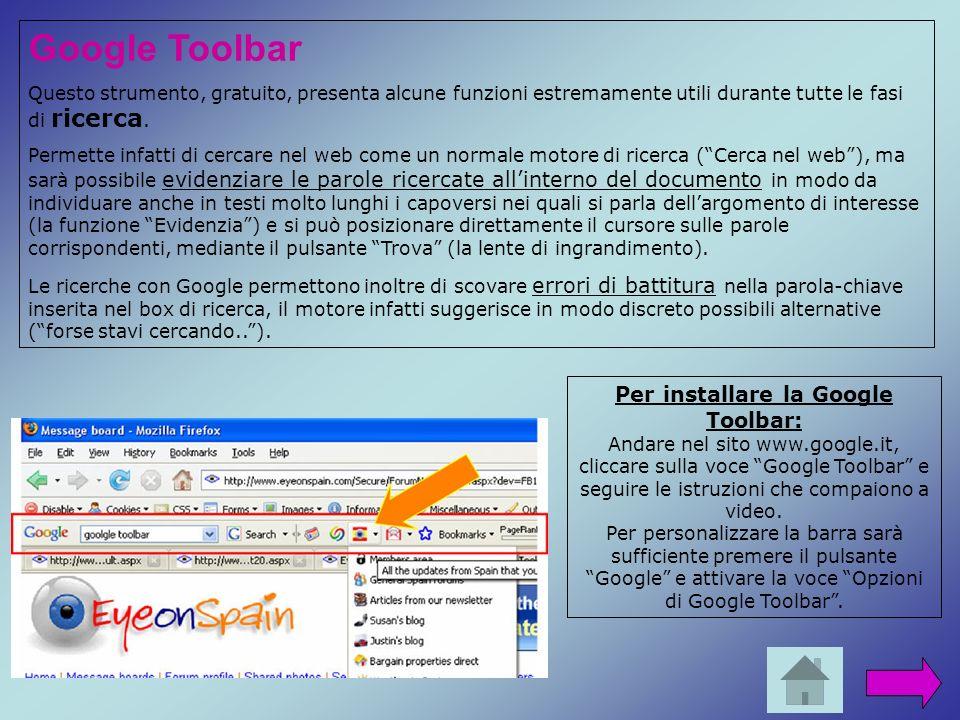 Per installare la Google Toolbar: Andare nel sito www.google.it, cliccare sulla voce Google Toolbar e seguire le istruzioni che compaiono a video. Per