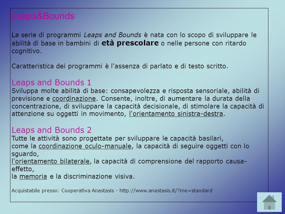 Leaps&Bounds La serie di programmi Leaps and Bounds è nata con lo scopo di sviluppare le abilità di base in bambini di età prescolare o nelle persone