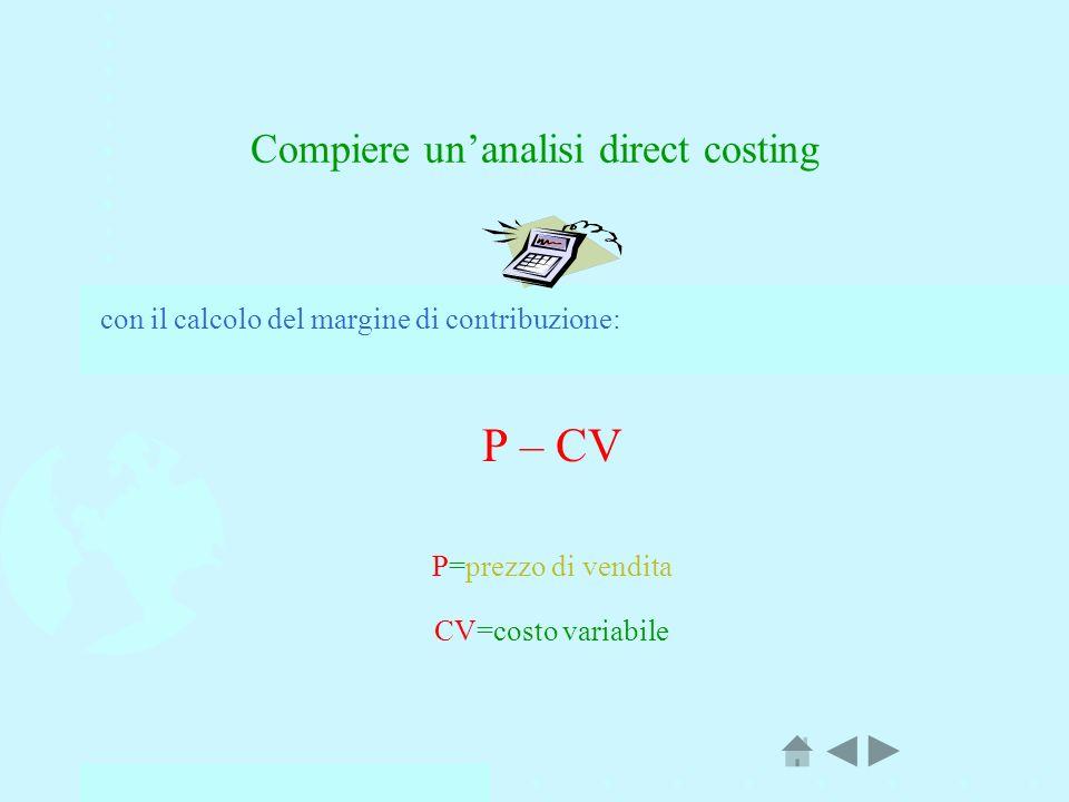 Compiere unanalisi direct costing con il calcolo del margine di contribuzione: P – CV P=prezzo di vendita CV=costo variabile