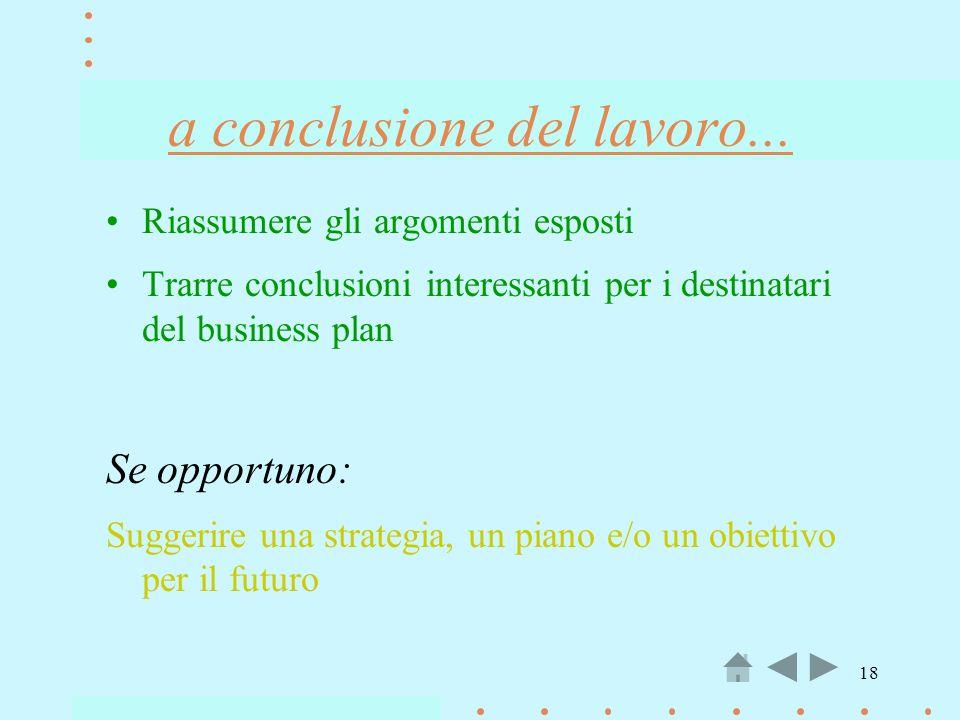 18 a conclusione del lavoro... Riassumere gli argomenti esposti Trarre conclusioni interessanti per i destinatari del business plan Se opportuno: Sugg
