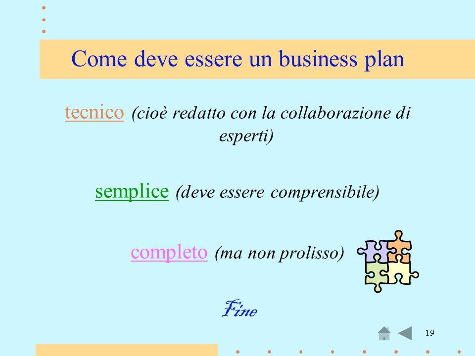 19 Come deve essere un business plan tecnico (cioè redatto con la collaborazione di esperti) semplice (deve essere comprensibile) completo (ma non pro