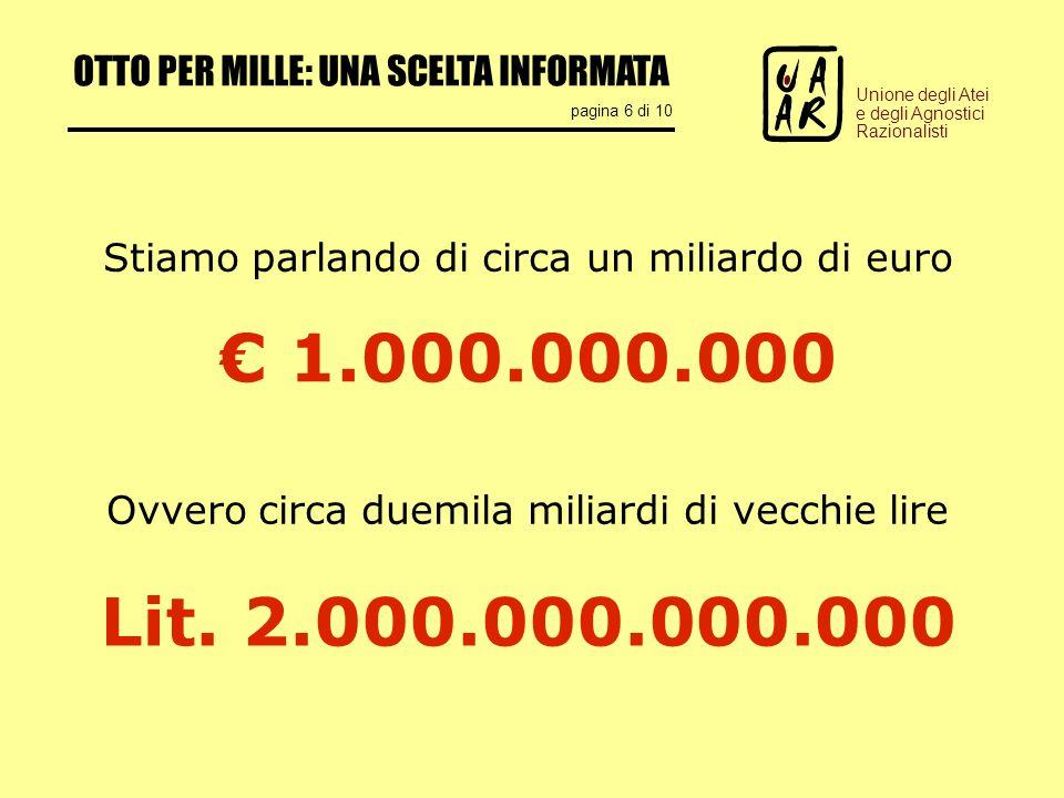 OTTO PER MILLE: UNA SCELTA INFORMATA pagina 6 di 10 Unione degli Atei e degli Agnostici Razionalisti 1.000.000.000 Stiamo parlando di circa un miliardo di euro Ovvero circa duemila miliardi di vecchie lire Lit.