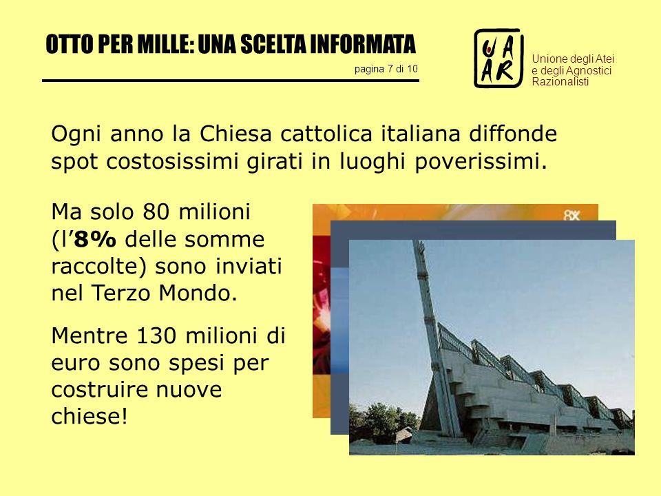 OTTO PER MILLE: UNA SCELTA INFORMATA pagina 7 di 10 Unione degli Atei e degli Agnostici Razionalisti Ogni anno la Chiesa cattolica italiana diffonde spot costosissimi girati in luoghi poverissimi.