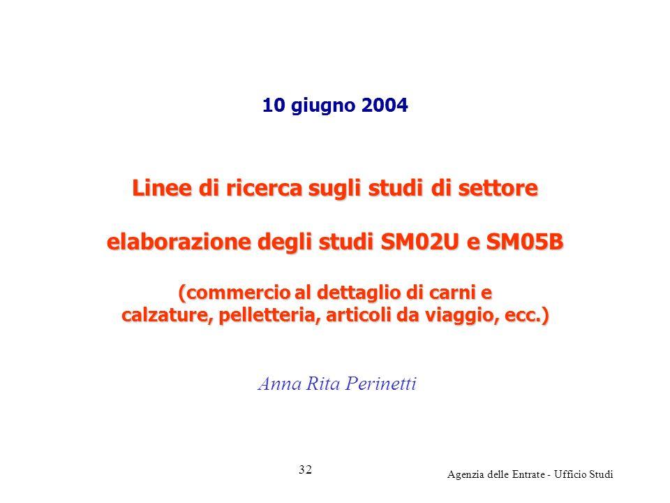 Agenzia delle Entrate - Ufficio Studi 10 giugno 2004 Linee di ricerca sugli studi di settore elaborazione degli studi SM02U e SM05B (commercio al dettaglio di carni e calzature, pelletteria, articoli da viaggio, ecc.) Anna Rita Perinetti 32