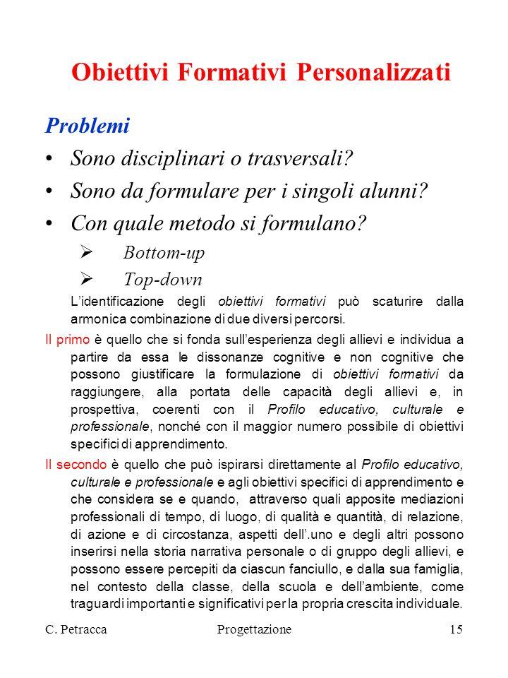 C. PetraccaProgettazione15 Obiettivi Formativi Personalizzati Problemi Sono disciplinari o trasversali? Sono da formulare per i singoli alunni? Con qu