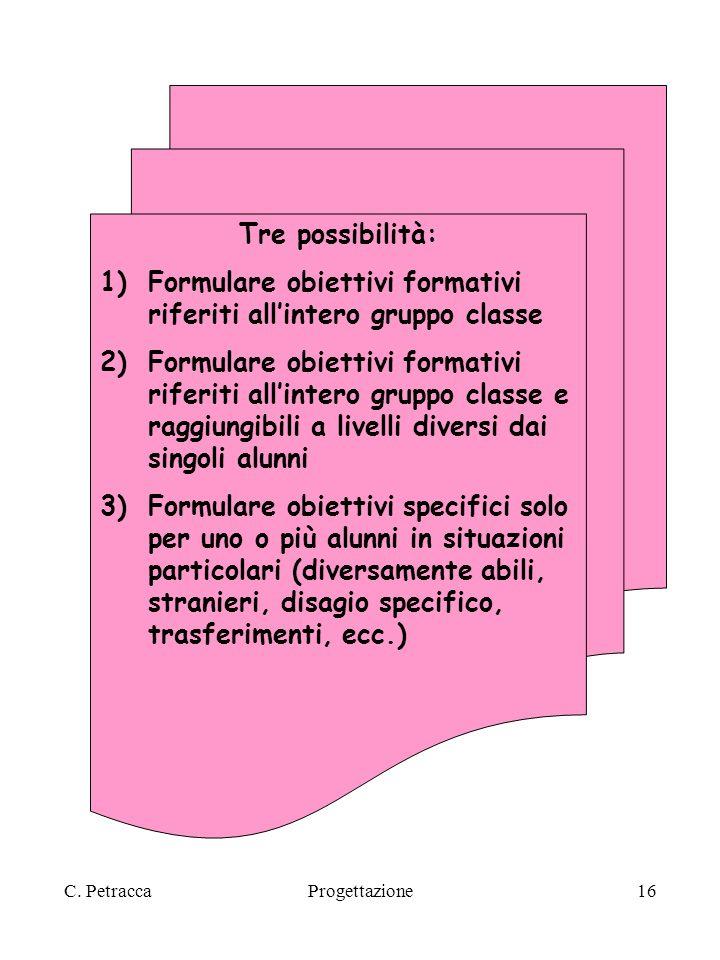 C. PetraccaProgettazione16 Tre possibilità: 1)Formulare obiettivi formativi riferiti allintero gruppo classe 2)Formulare obiettivi formativi riferiti