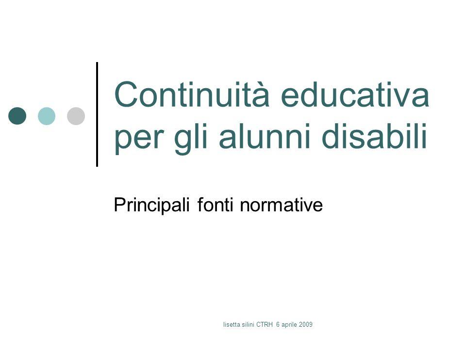 lisetta silini CTRH 6 aprile 2009 Continuità educativa per gli alunni disabili Principali fonti normative