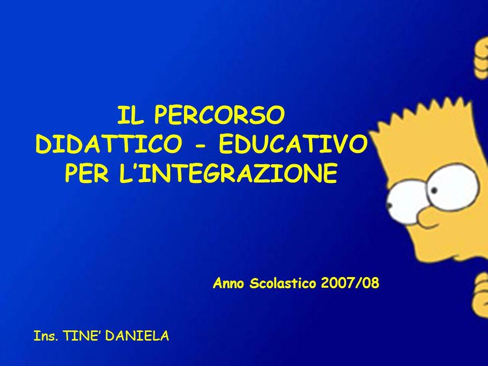 IL PERCORSO DIDATTICO - EDUCATIVO PER LINTEGRAZIONE Anno Scolastico 2007/08 Ins. TINE DANIELA