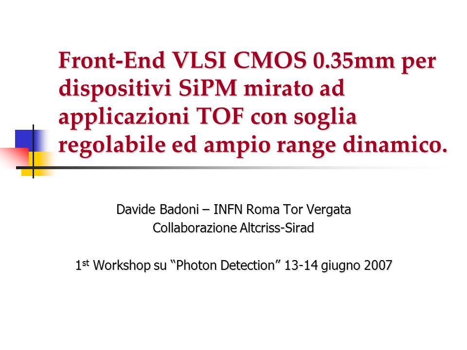 Front-End VLSI CMOS 0.35mm per dispositivi SiPM mirato ad applicazioni TOF con soglia regolabile ed ampio range dinamico. Davide Badoni – INFN Roma To