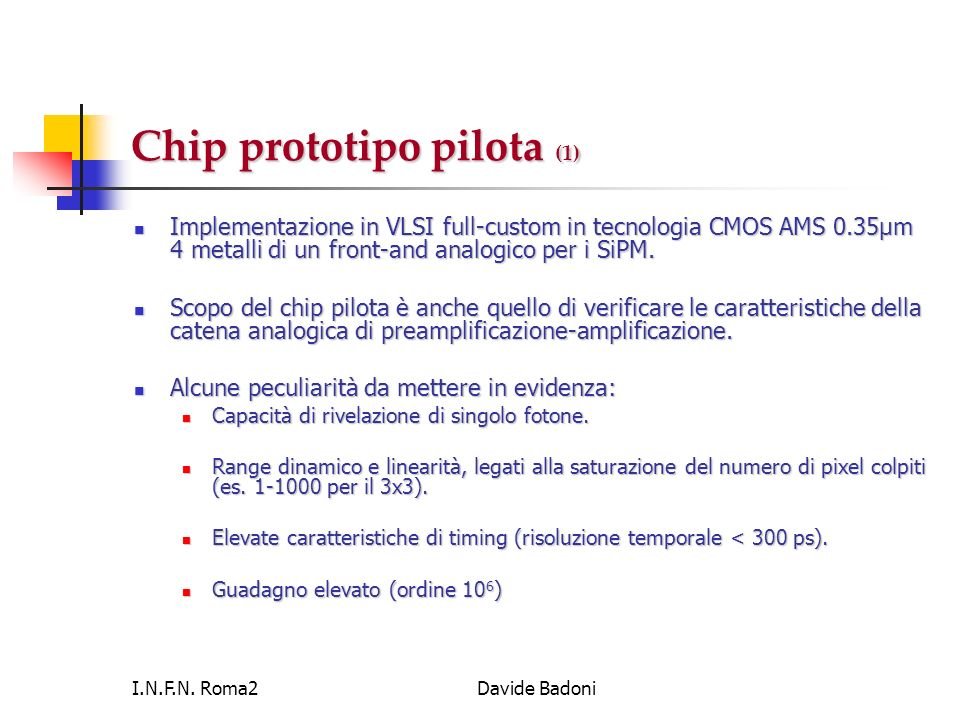I.N.F.N. Roma2Davide Badoni Chip prototipo pilota (1) Implementazione in VLSI full-custom in tecnologia CMOS AMS 0.35μm 4 metalli di un front-and anal