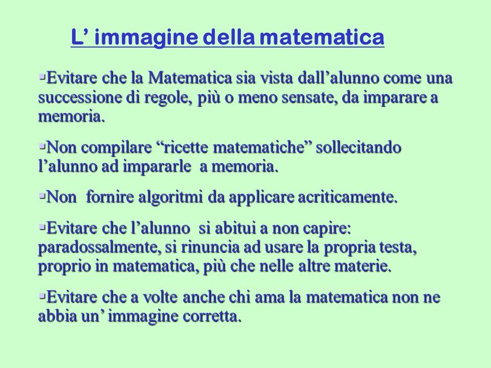 L immagine della matematica Evitare che la Matematica sia vista dallalunno come una successione di regole, più o meno sensate, da imparare a memoria.