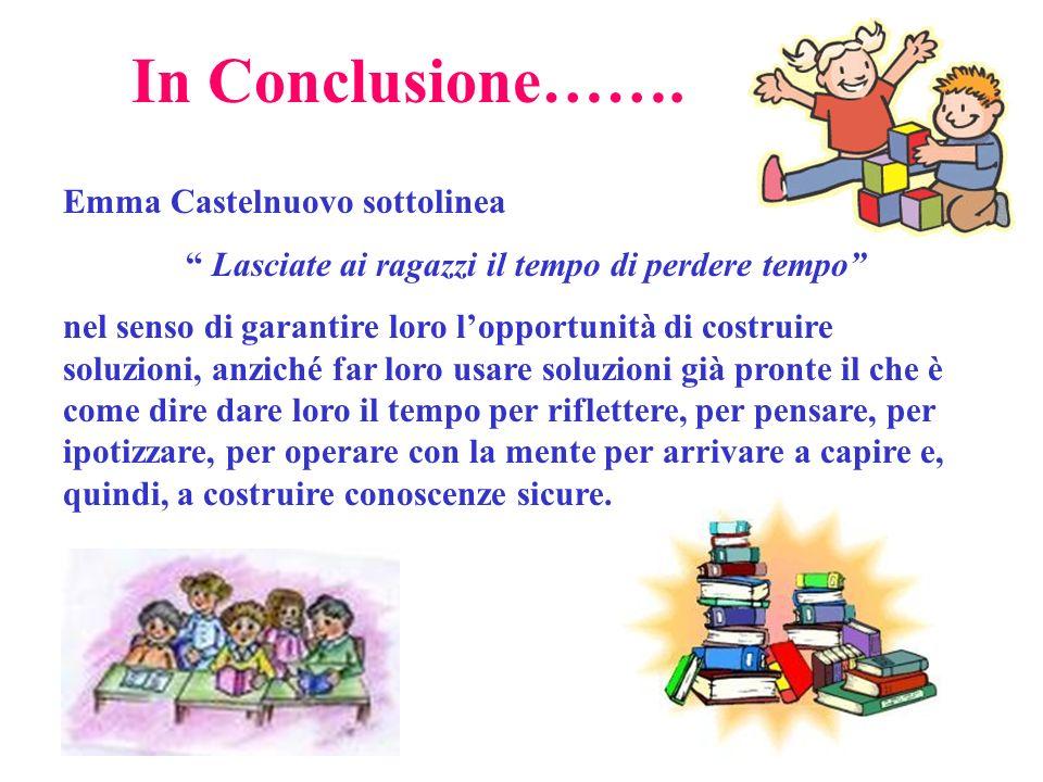 In Conclusione……. Emma Castelnuovo sottolinea Lasciate ai ragazzi il tempo di perdere tempo nel senso di garantire loro lopportunità di costruire solu