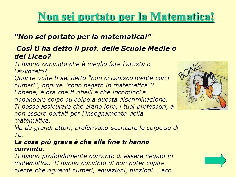 Non sei portato per la Matematica! Non sei portato per la matematica! Così ti ha detto il prof. delle Scuole Medie o del Liceo? Ti hanno convinto che