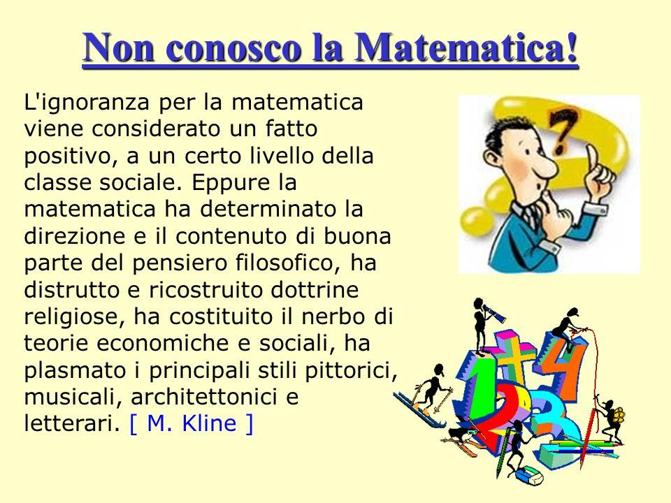 Non conosco la Matematica! L'ignoranza per la matematica viene considerato un fatto positivo, a un certo livello della classe sociale. Eppure la matem