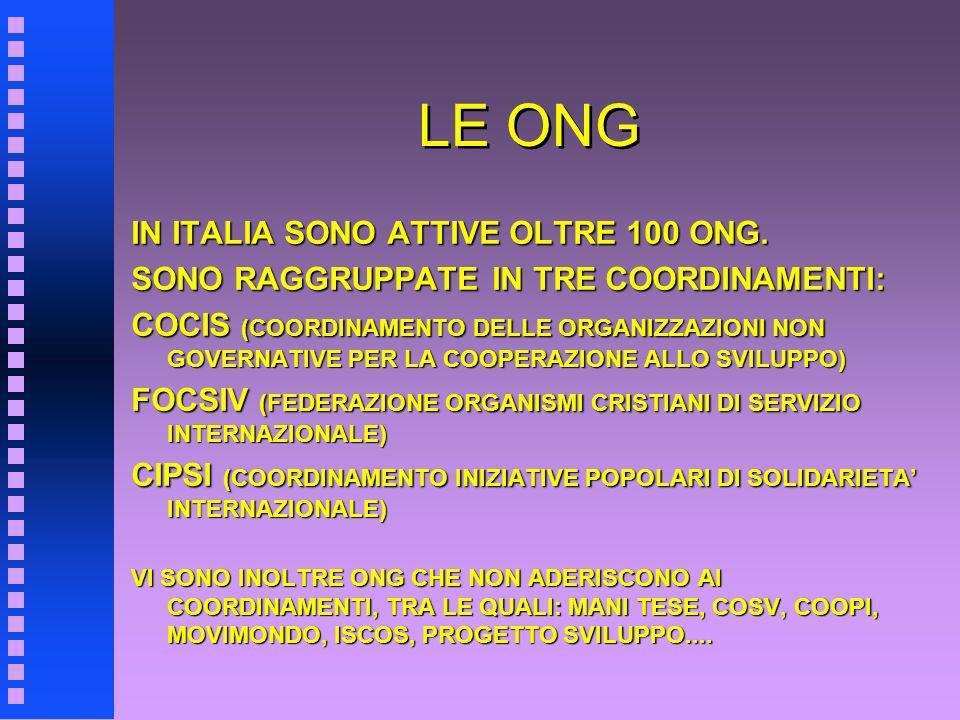 LE ONG IN ITALIA SONO ATTIVE OLTRE 100 ONG. SONO RAGGRUPPATE IN TRE COORDINAMENTI: COCIS (COORDINAMENTO DELLE ORGANIZZAZIONI NON GOVERNATIVE PER LA CO