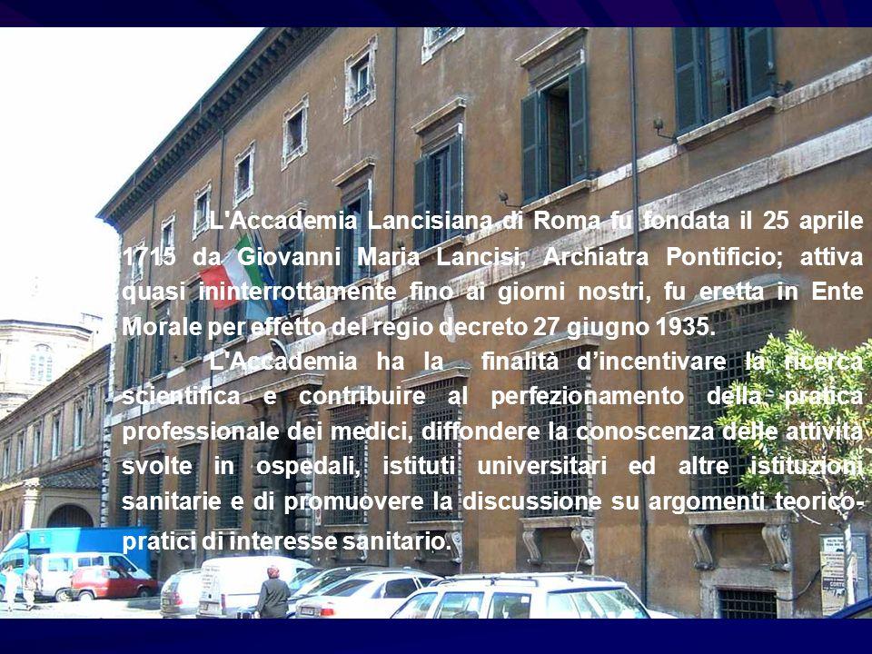 L'Accademia Lancisiana di Roma fu fondata il 25 aprile 1715 da Giovanni Maria Lancisi, Archiatra Pontificio; attiva quasi ininterrottamente fino ai gi
