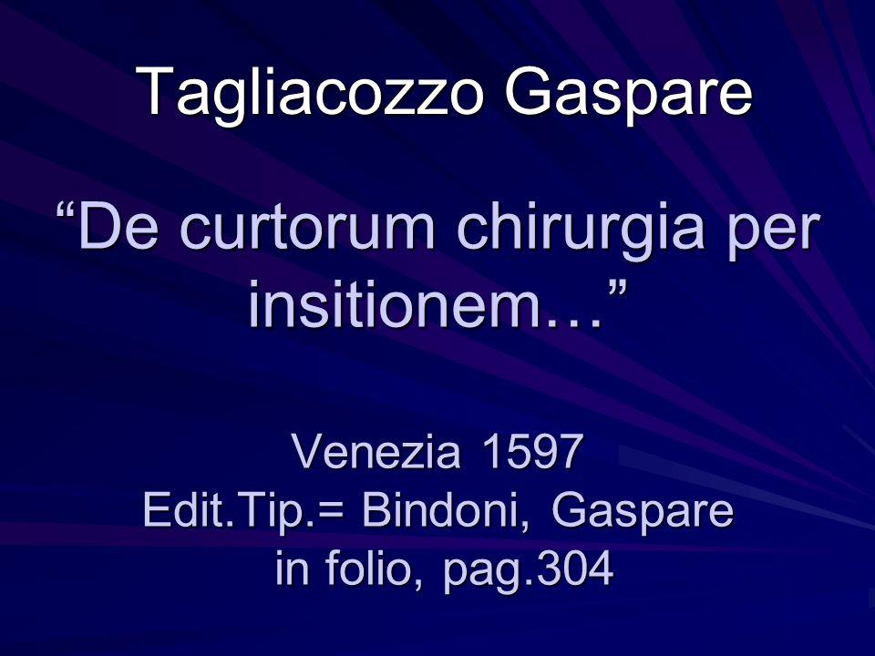 Gaspare Tagliacozzo ( Bologna 1545 – 1599 )Bologna1599 Nato da famiglia abruzzese residente in Bologna fin dal 400, identificato, erroneamente, con Gaspare Trigambe nel 1894 dal Gattinara, tenne nello Studium di Bologna la cattedra di chirurgia e nel 1590 anche quella di anatomia.