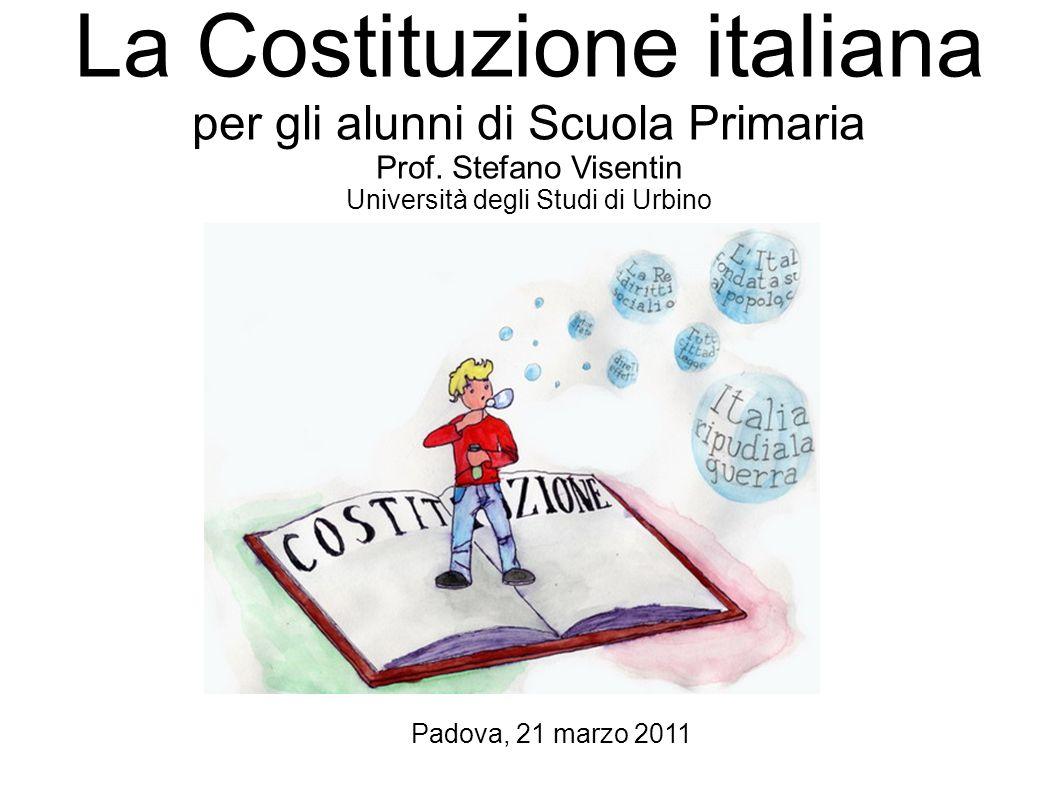 La Costituzione italiana per gli alunni di Scuola Primaria Prof. Stefano Visentin Università degli Studi di Urbino Padova, 21 marzo 2011