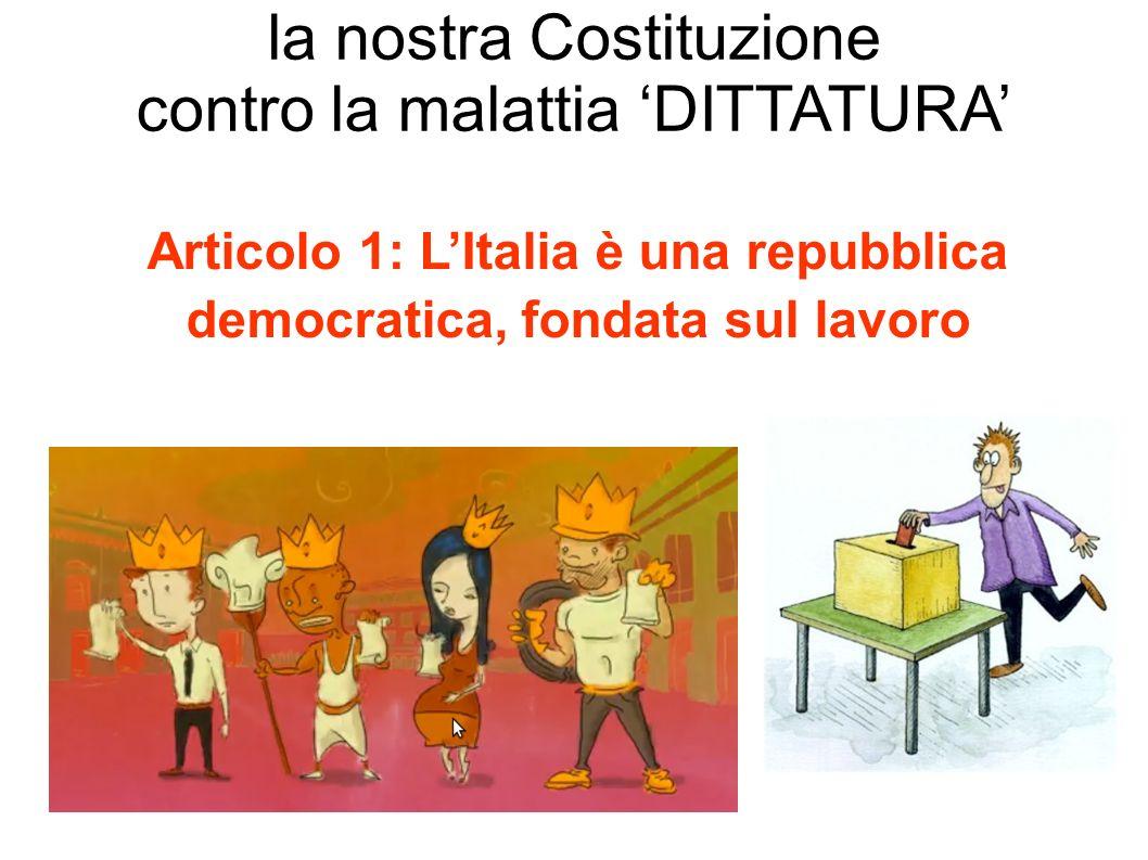 Articolo 1: LItalia è una repubblica democratica, fondata sul lavoro la nostra Costituzione contro la malattia DITTATURA