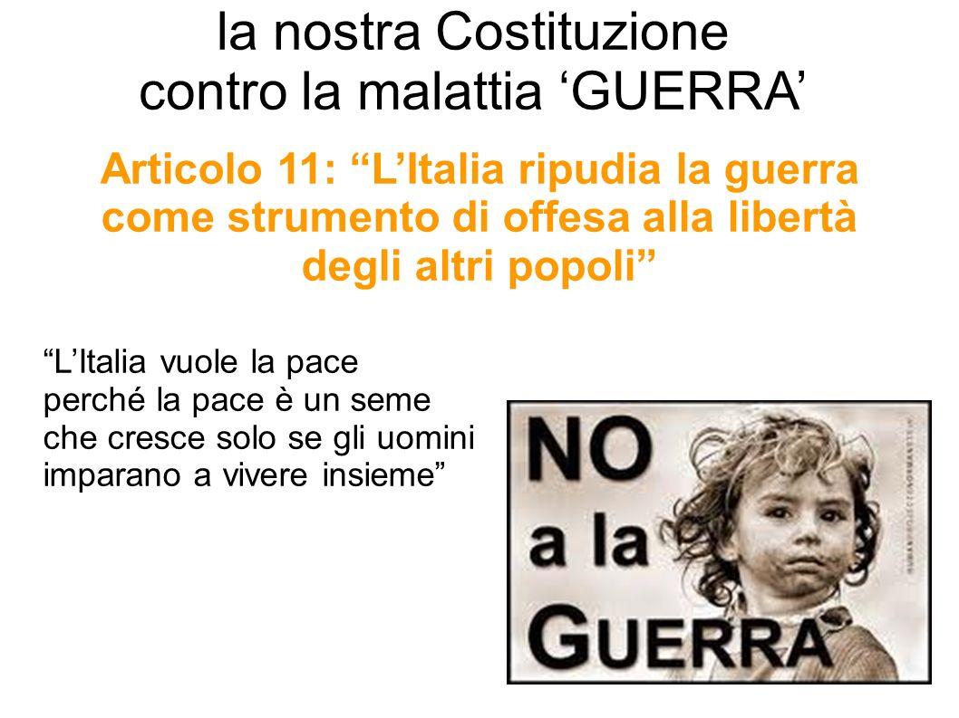 Articolo 11: LItalia ripudia la guerra come strumento di offesa alla libertà degli altri popoli la nostra Costituzione contro la malattia GUERRA LItal
