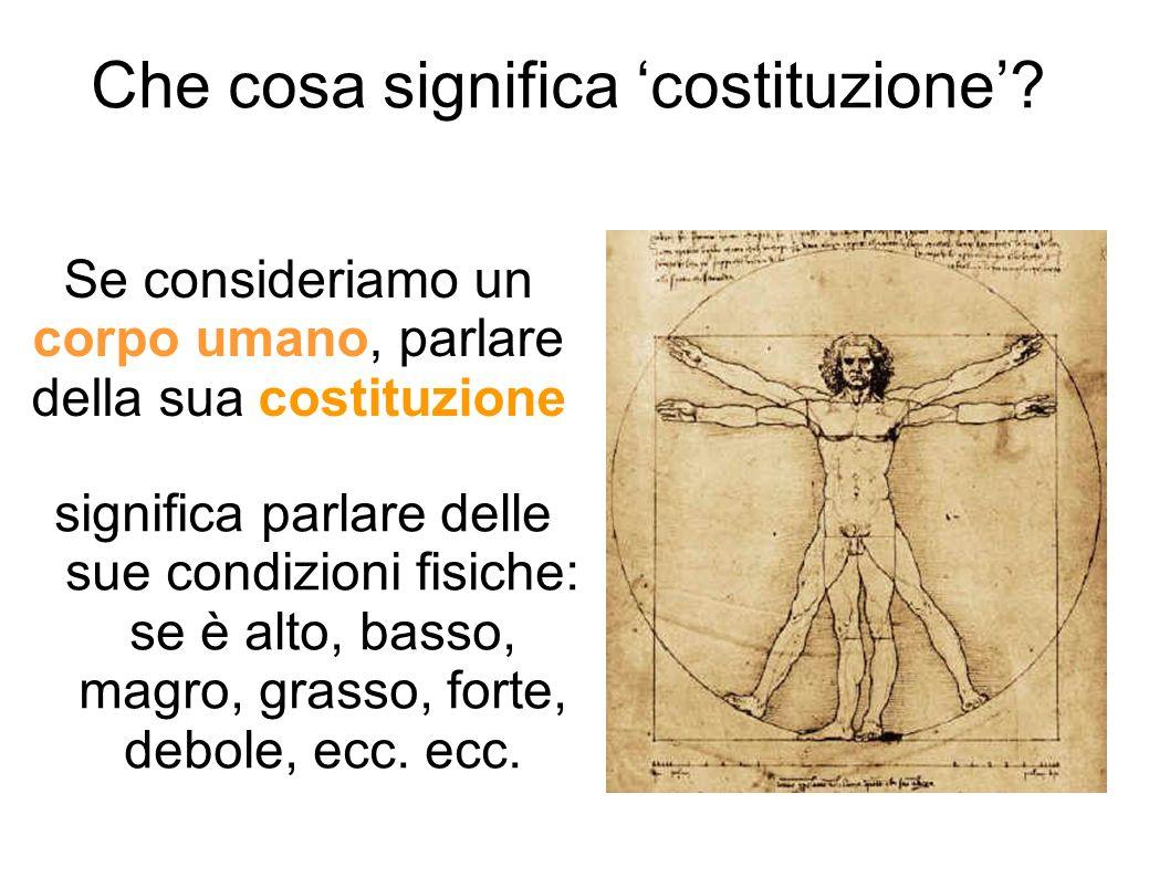 Che cosa significa costituzione? significa parlare delle sue condizioni fisiche: se è alto, basso, magro, grasso, forte, debole, ecc. ecc. Se consider