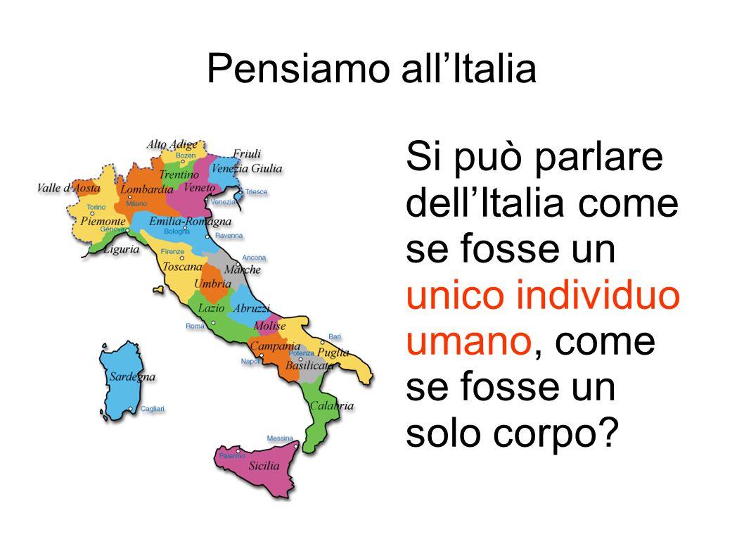 Pensiamo allItalia Si può parlare dellItalia come se fosse un unico individuo umano, come se fosse un solo corpo?