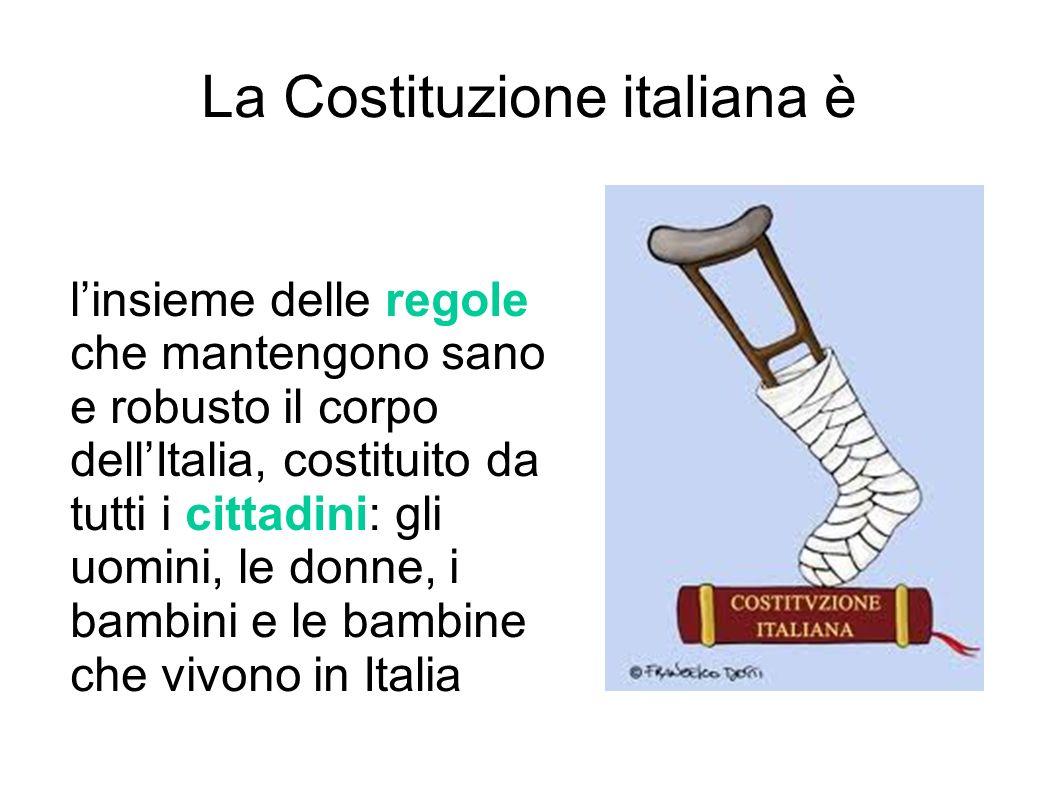 La Costituzione italiana è linsieme delle regole che mantengono sano e robusto il corpo dellItalia, costituito da tutti i cittadini: gli uomini, le do