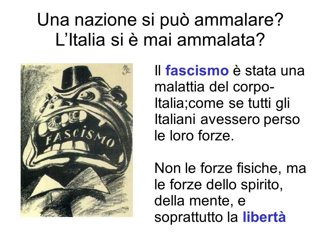 Una nazione si può ammalare? LItalia si è mai ammalata? Il fascismo è stata una malattia del corpo- Italia;come se tutti gli Italiani avessero perso l