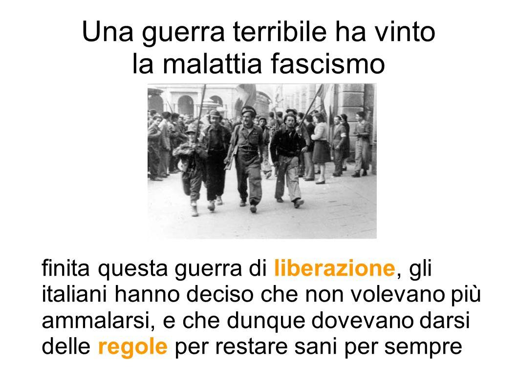 Una guerra terribile ha vinto la malattia fascismo finita questa guerra di liberazione, gli italiani hanno deciso che non volevano più ammalarsi, e ch