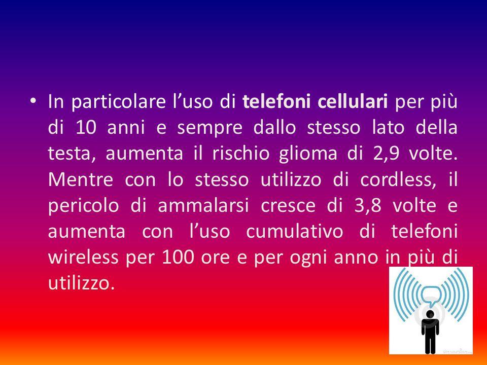 In particolare luso di telefoni cellulari per più di 10 anni e sempre dallo stesso lato della testa, aumenta il rischio glioma di 2,9 volte.