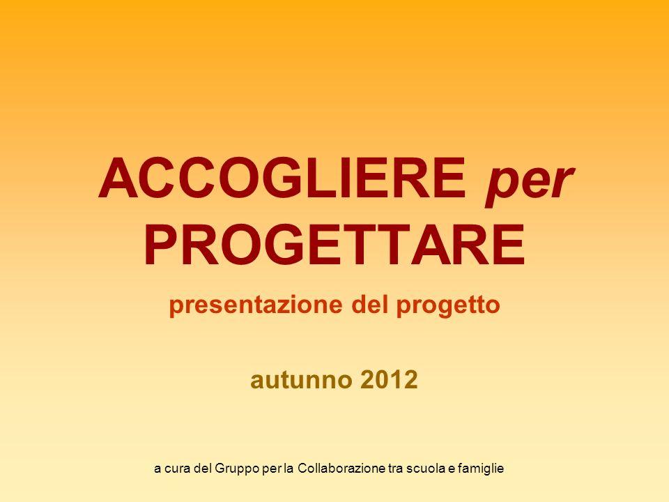 a cura del Gruppo per la Collaborazione tra scuola e famiglie ACCOGLIERE per PROGETTARE presentazione del progetto autunno 2012
